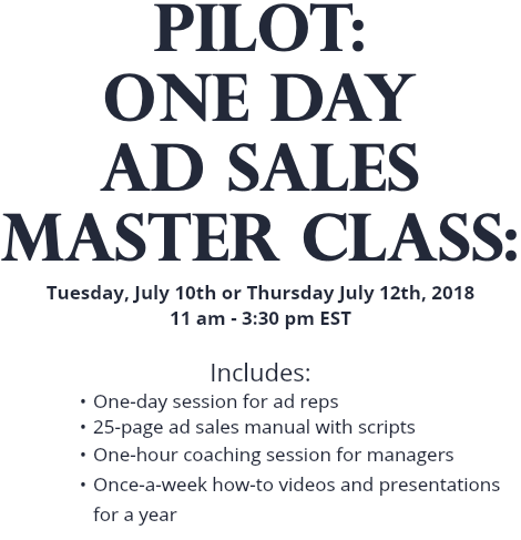 PILOT: One Day AD SALES MASTER CLASS: Tuesday, July 10th or Thursday July 12th, 2018 11 am - 3:30 pm EST Includes: One-day session for ad reps 25-page ad sales manual with scripts One-hour coaching session for managers Once-a-week how-to videos and presentations for a year